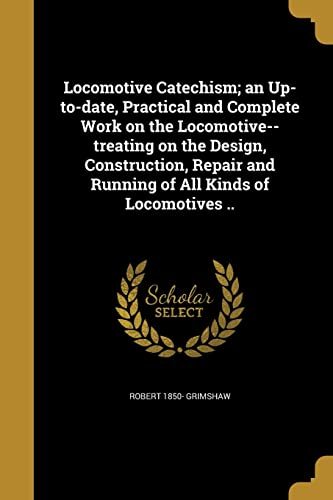 9781371512224: Locomotive Catechism; An Up-To-Date, Practical and Complete Work on the Locomotive--Treating on the Design, Construction, Repair and Running of All Kinds of Locomotives ..