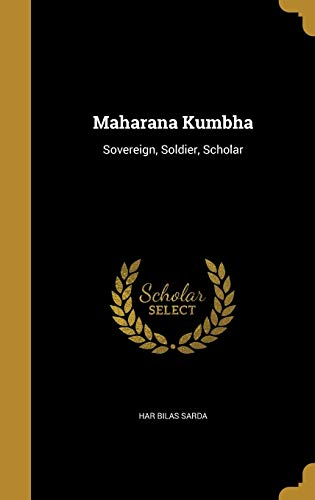 Maharana Kumbha: Sovereign, Soldier, Scholar (Hardback): Har Bilas Sarda