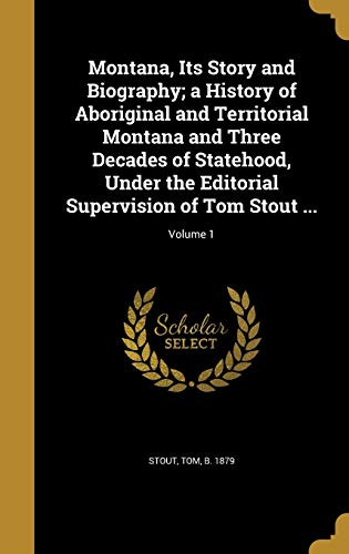 9781371596187: Montana, Its Story and Biography; A History of Aboriginal and Territorial Montana and Three Decades of Statehood, Under the Editorial Supervision of Tom Stout ...; Volume 1