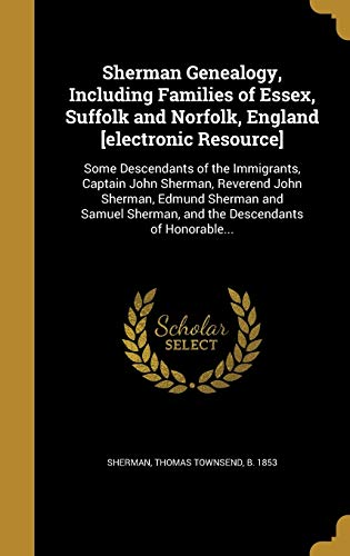 9781371621094: Sherman Genealogy, Including Families of Essex, Suffolk and Norfolk, England [Electronic Resource]: Some Descendants of the Immigrants, Captain John ... Sherman, and the Descendants of Honorable...