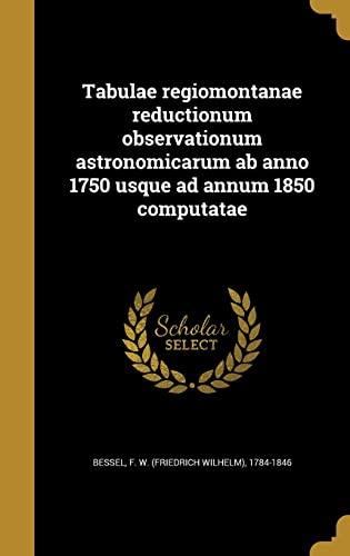9781371780647: Tabulae Regiomontanae Reductionum Observationum Astronomicarum AB Anno 1750 Usque Ad Annum 1850 Computatae