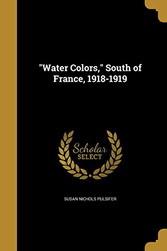 Water Colors, South of France, 1918-1919 (Paperback): Susan Nichols Pulsifer