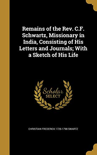 Remains of the REV. C.F. Schwartz, Missionary: Christian Frederick 1726-1798