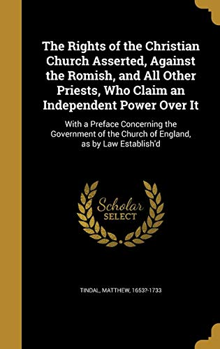 9781372360022: The Rights of the Christian Church Asserted, Against the Romish, and All Other Priests, Who Claim an Independent Power Over It: With a Preface ... the Church of England, as by Law Establish'd