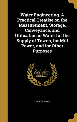 Water Engineering. A Practical Treatise on the Measurement, Storage, Conveyance, and Utilisation of Water for the Supply of Towns, for Mill Power, and for Other Purposes