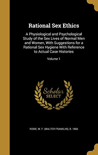 Rational Sex Ethics: A Physiological and Psychological Study of the Sex Lives of Normal Men and ...