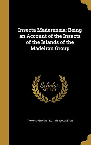 Insecta Maderensia; Being an Account of the: Thomas Vernon 1822-1878