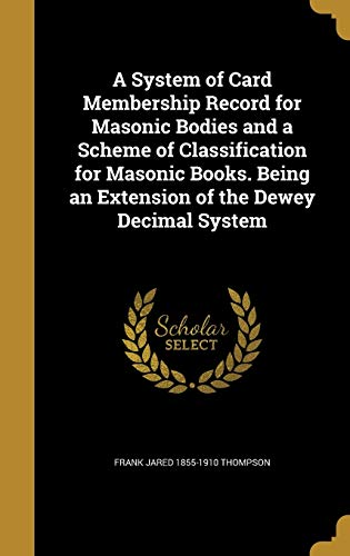 9781372481192: A System of Card Membership Record for Masonic Bodies and a Scheme of Classification for Masonic Books. Being an Extension of the Dewey Decimal System