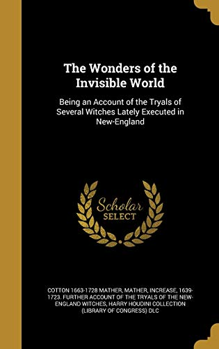 The Wonders of the Invisible World: Being: Cotton 1663-1728 Mather