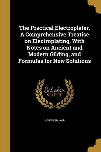 The Practical Electroplater. a Comprehensive Treatise on: Martin Brunor