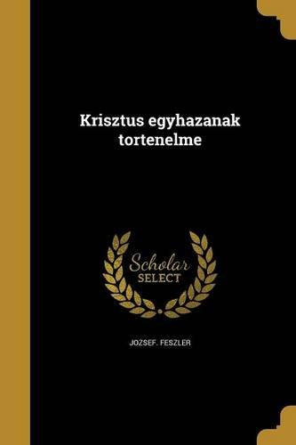 Krisztus Egyhazanak Tortenelme (Paperback): Jozsef Feszler