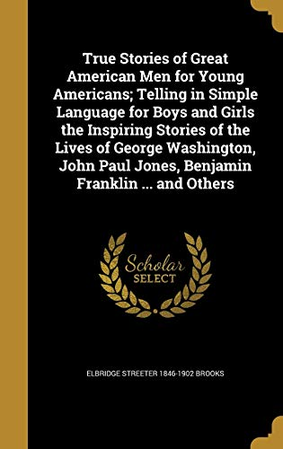 9781372719127: True Stories of Great American Men for Young Americans; Telling in Simple Language for Boys and Girls the Inspiring Stories of the Lives of George ... Paul Jones, Benjamin Franklin ... and Others