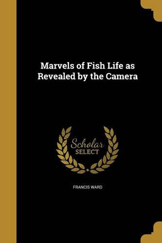 Marvels of Fish Life as Revealed by: Francis Ward