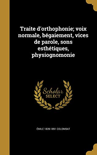 Traite D Orthophonie; Voix Normale, Begaiement, Vices de Parole, Sons Esthetiques, Physiognomonie (Hardback) - Emile 1839-1891 Colombat