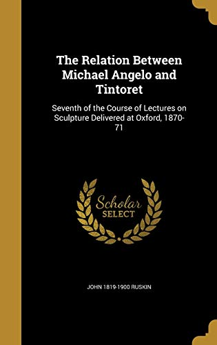 9781372961625: The Relation Between Michael Angelo and Tintoret: Seventh of the Course of Lectures on Sculpture Delivered at Oxford, 1870-71