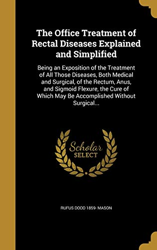 9781373163028: The Office Treatment of Rectal Diseases Explained and Simplified: Being an Exposition of the Treatment of All Those Diseases, Both Medical and ... Which May Be Accomplished Without Surgical...