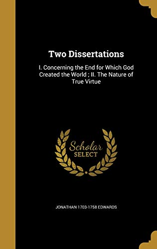 9781373188953: Two Dissertations: I. Concerning the End for Which God Created the World; II. the Nature of True Virtue