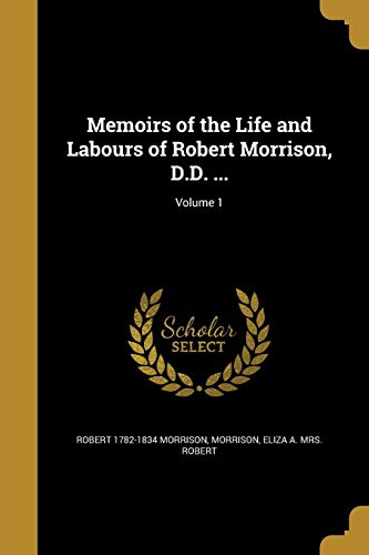 Memoirs of the Life and Labours of: Robert 1782-1834 Morrison