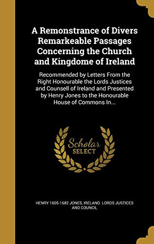 9781373317582: A Remonstrance of Divers Remarkeable Passages Concerning the Church and Kingdome of Ireland: Recommended by Letters From the Right Honourable the to the Honourable House of Commons In.