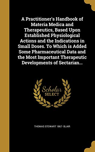 9781373505583: A Practitioner's Handbook of Materia Medica and Therapeutics, Based Upon Established Physiological Actions and the Indications in Small Doses. to ... Therapeutic Developments of Sectarian...