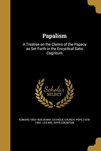 Papalism: A Treatise on the Claims of: Edward 1853-1928 Denny