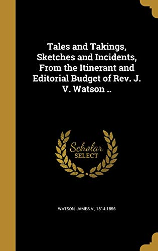 9781373598004: Tales and Takings, Sketches and Incidents, from the Itinerant and Editorial Budget of REV. J. V. Watson ..