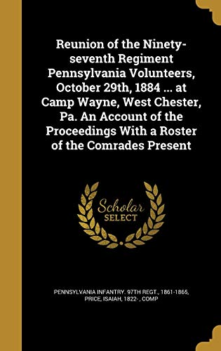 9781373849755: Reunion of the Ninety-Seventh Regiment Pennsylvania Volunteers, October 29th, 1884 ... at Camp Wayne, West Chester, Pa. an Account of the Proceedings with a Roster of the Comrades Present