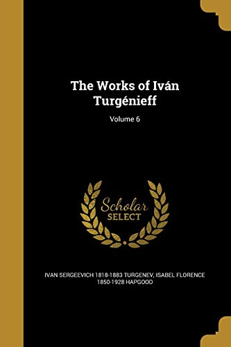 The Works of Ivan Turgenieff; Volume 6: Ivan Sergeevich 1818-1883