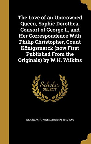 9781374373839: The Love of an Uncrowned Queen, Sophie Dorothea, Consort of George 1., and Her Correspondence With Philip Christopher, Count Königsmarck (now First Published From the Originals) by W.H. Wilkins