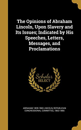 9781374565449: The Opinions of Abraham Lincoln, Upon Slavery and Its Issues; Indicated by His Speeches, Letters, Messages, and Proclamations
