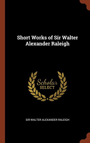 9781374829282: Short Works of Sir Walter Alexander Raleigh