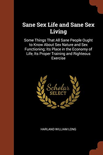 9781374912076: Sane Sex Life and Sane Sex Living: Some Things That All Sane People Ought to Know About Sex Nature and Sex Functioning; Its Place in the Economy of Life, Its Proper Training and Righteous Exercise