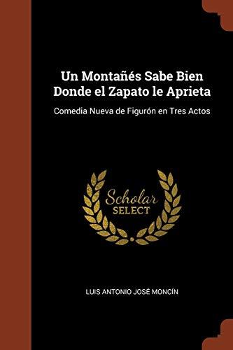 9781374935532: Un Montañés Sabe Bien Donde el Zapato le Aprieta: Comedia Nueva de Figurón en Tres Actos (Spanish Edition)