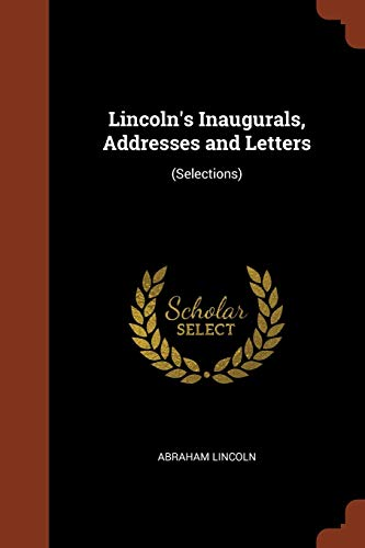 Lincoln s Inaugurals, Addresses and Letters: (Selections): Abraham Lincoln