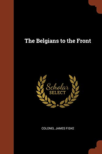 The Belgians to the Front (Paperback): Colonel James Fiske