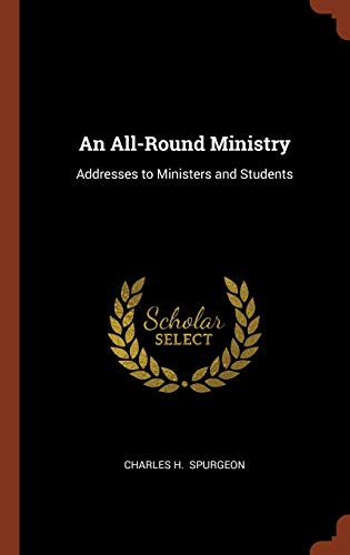 An All-Round Ministry: Addresses to Ministers and Students: Charles H. Spurgeon
