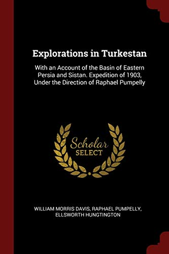 Explorations in Turkestan: With an Account of the Basin of Eastern Persia and Sistan. Expedition of 1903, Under the Direction