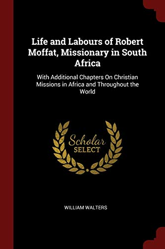 Life and Labours of Robert Moffat, Missionary: Walters, William