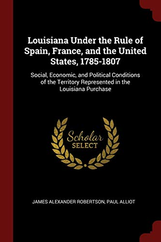 9781375491389: Louisiana Under the Rule of Spain, France, and the United States, 1785-1807: Social, Economic, and Political Conditions of the Territory Represented in the Louisiana Purchase
