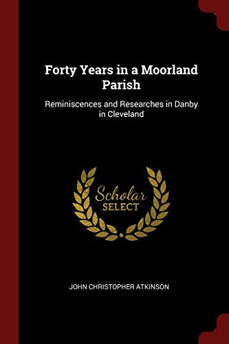 Forty Years in a Moorland Parish: Reminiscences: Atkinson, John Christopher
