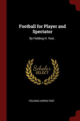 Football for Player and Spectator: By Fielding: Fielding Harris Yost