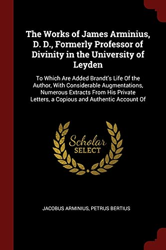 9781375517874: The Works of James Arminius, D. D., Formerly Professor of Divinity in the University of Leyden: To Which Are Added Brandt's Life Of the Author, With ... Letters, a Copious and Authentic Account Of