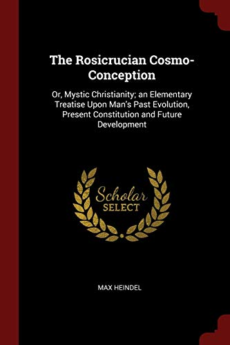 The Rosicrucian Cosmo-Conception: Or, Mystic Christianity; An: Max Heindel