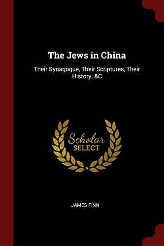 The Jews in China: Their Synagogue, Their Scriptures, Their History. &C: James Finn