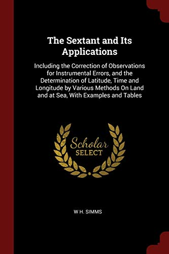 9781375566568: The Sextant and Its Applications: Including the Correction of Observations for Instrumental Errors, and the Determination of Latitude, Time and ... On Land and at Sea, With Examples and Tables