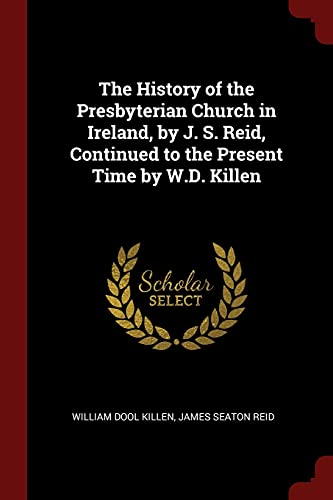 9781375574075: The History of the Presbyterian Church in Ireland, by J. S. Reid, Continued to the Present Time by W.D. Killen