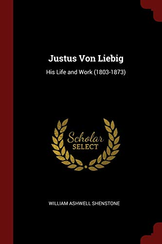 Justus Von Liebig: His Life and Work: Shenstone, William Ashwell