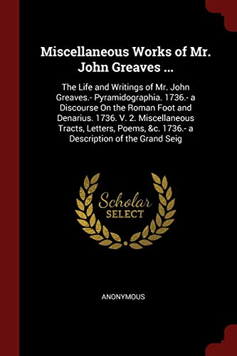 9781375595575: Miscellaneous Works of Mr. John Greaves ...: The Life and Writings of Mr. John Greaves.- Pyramidographia. 1736.- a Discourse On the Roman Foot and ... &c. 1736.- a Description of the Grand Seig