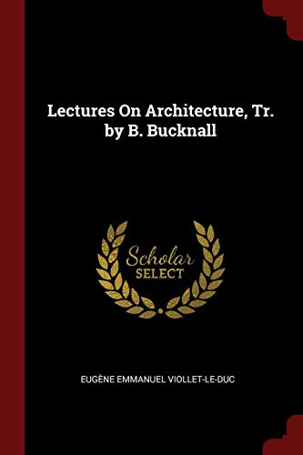 Lectures on Architecture, Tr. by B. Bucknall: Viollet-Le-Duc, Eugene Emmanuel