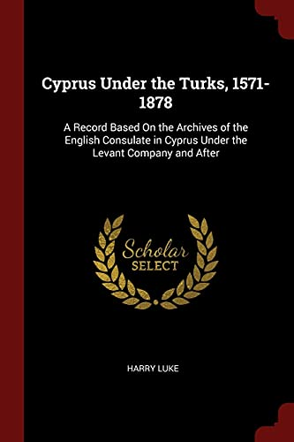 9781375609401: Cyprus Under the Turks, 1571-1878: A Record Based On the Archives of the English Consulate in Cyprus Under the Levant Company and After
